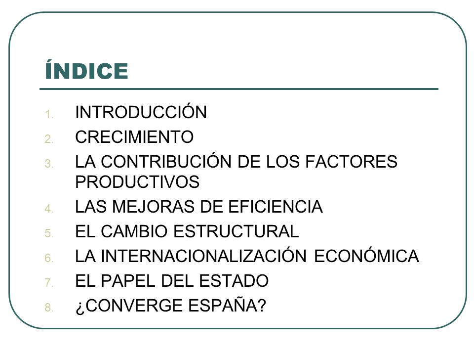 ÍNDICE 1. INTRODUCCIÓN 2. CRECIMIENTO 3. LA CONTRIBUCIÓN DE LOS FACTORES PRODUCTIVOS 4. LAS MEJORAS DE EFICIENCIA 5. EL CAMBIO ESTRUCTURAL 6. LA INTER