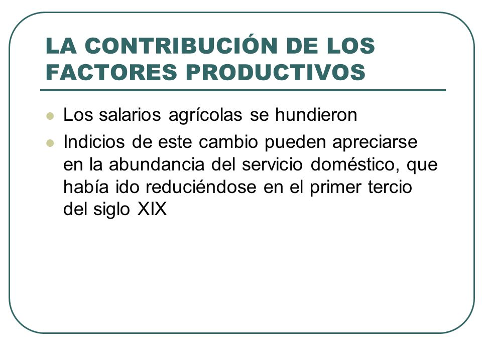 LA CONTRIBUCIÓN DE LOS FACTORES PRODUCTIVOS Los salarios agrícolas se hundieron Indicios de este cambio pueden apreciarse en la abundancia del servici