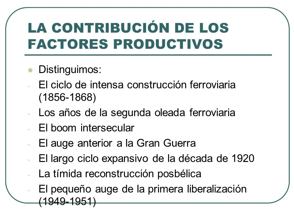 LA CONTRIBUCIÓN DE LOS FACTORES PRODUCTIVOS Distinguimos: - El ciclo de intensa construcción ferroviaria (1856-1868) - Los años de la segunda oleada f