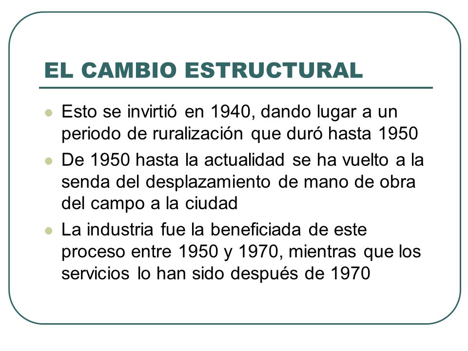 EL CAMBIO ESTRUCTURAL Esto se invirtió en 1940, dando lugar a un periodo de ruralización que duró hasta 1950 De 1950 hasta la actualidad se ha vuelto