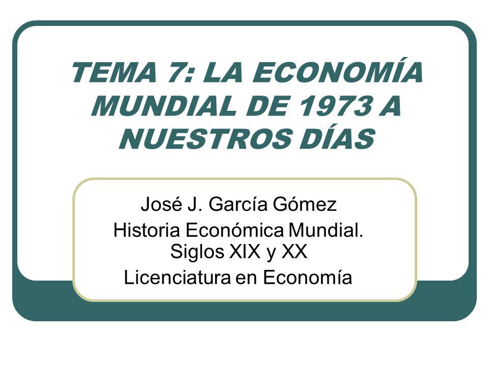 TEMA 7: LA ECONOMÍA MUNDIAL DE 1973 A NUESTROS DÍAS José J. García Gómez Historia Económica Mundial. Siglos XIX y XX Licenciatura en Economía