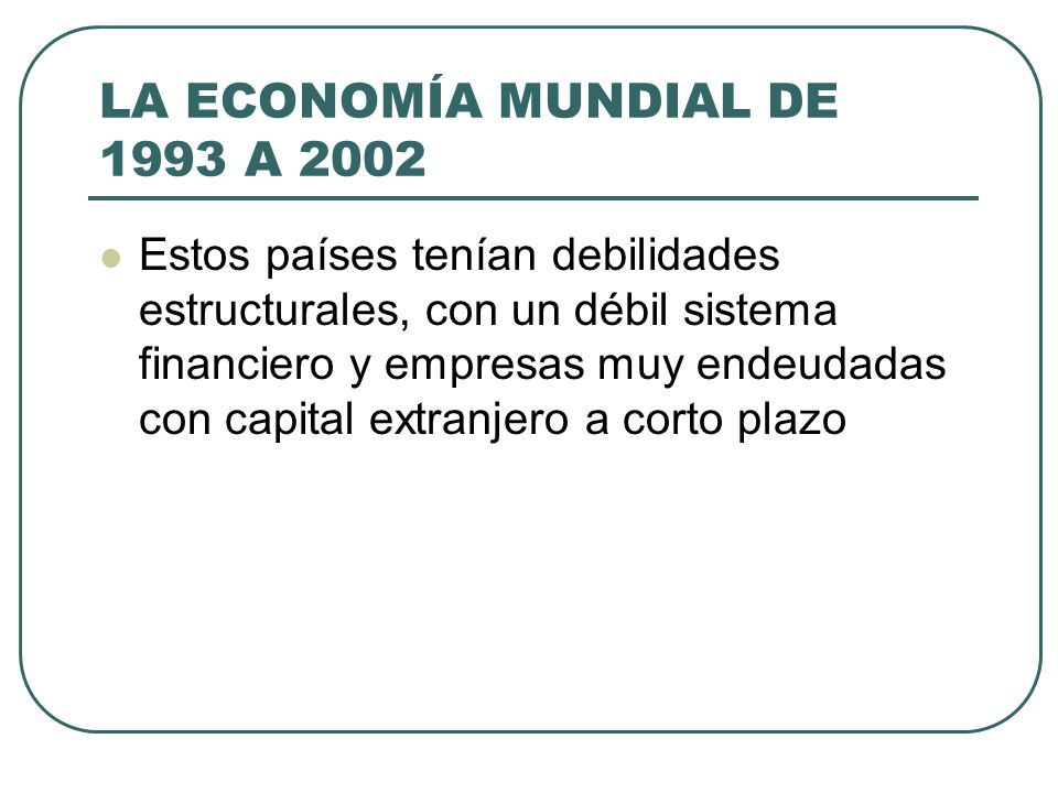 LA ECONOMÍA MUNDIAL DE 1993 A 2002 Estos países tenían debilidades estructurales, con un débil sistema financiero y empresas muy endeudadas con capita