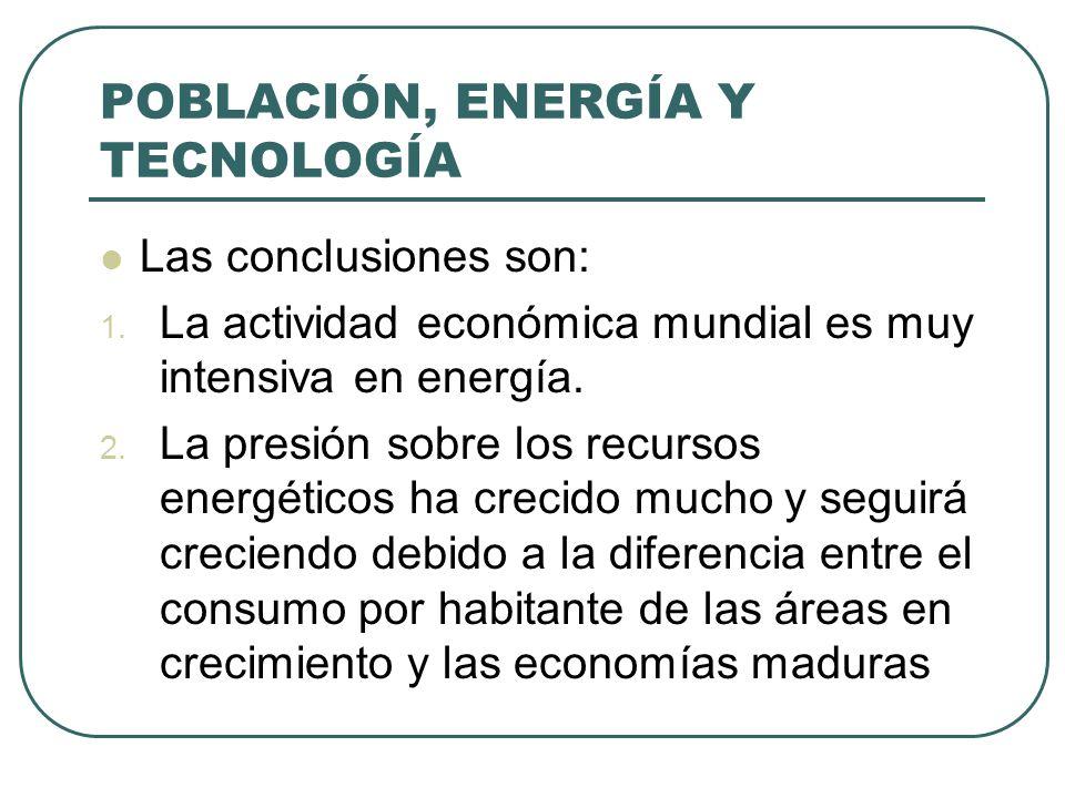 POBLACIÓN, ENERGÍA Y TECNOLOGÍA Las conclusiones son: 1. La actividad económica mundial es muy intensiva en energía. 2. La presión sobre los recursos