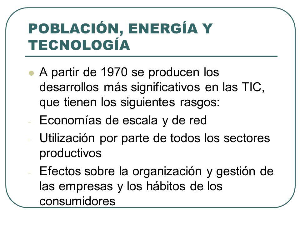 POBLACIÓN, ENERGÍA Y TECNOLOGÍA A partir de 1970 se producen los desarrollos más significativos en las TIC, que tienen los siguientes rasgos: - Econom