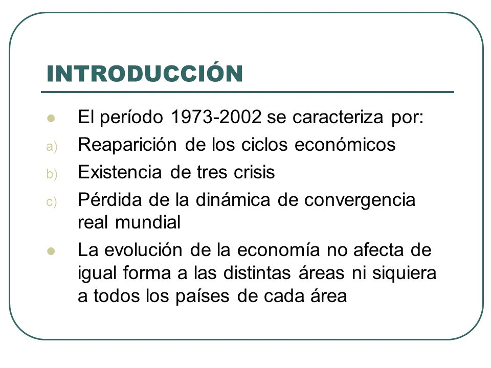 INTRODUCCIÓN El período 1973-2002 se caracteriza por: a) Reaparición de los ciclos económicos b) Existencia de tres crisis c) Pérdida de la dinámica d