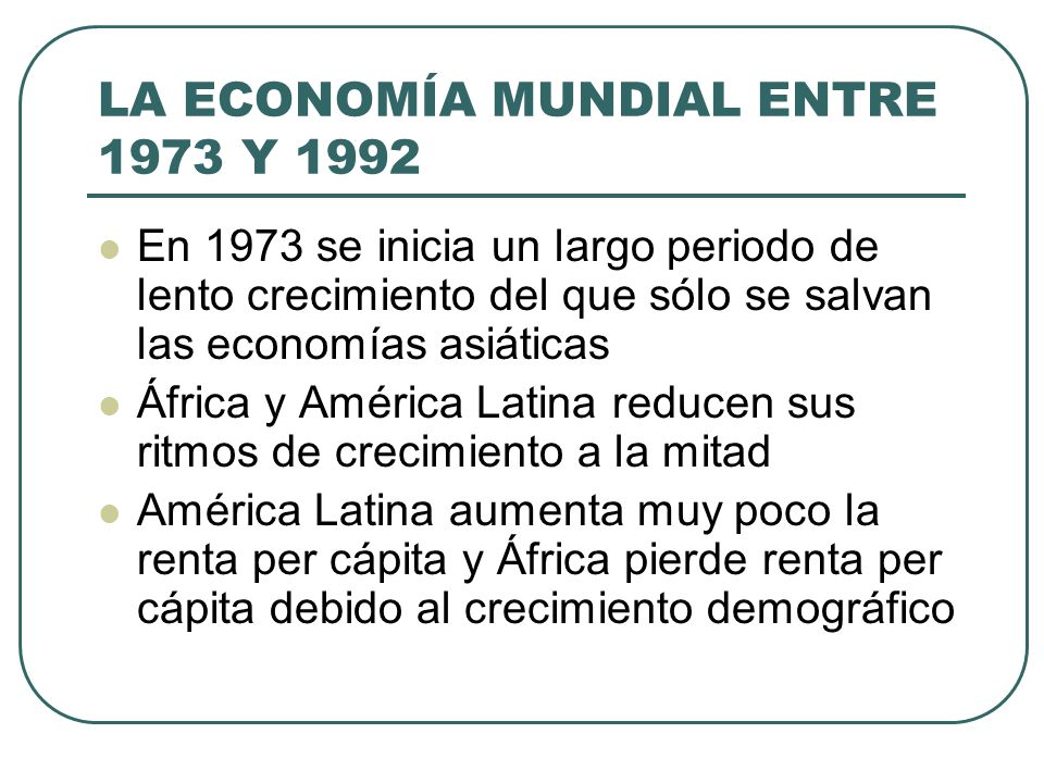 LA ECONOMÍA MUNDIAL ENTRE 1973 Y 1992 En 1973 se inicia un largo periodo de lento crecimiento del que sólo se salvan las economías asiáticas África y