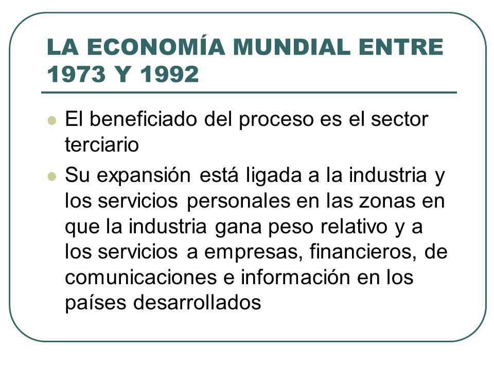 LA ECONOMÍA MUNDIAL ENTRE 1973 Y 1992 El beneficiado del proceso es el sector terciario Su expansión está ligada a la industria y los servicios person
