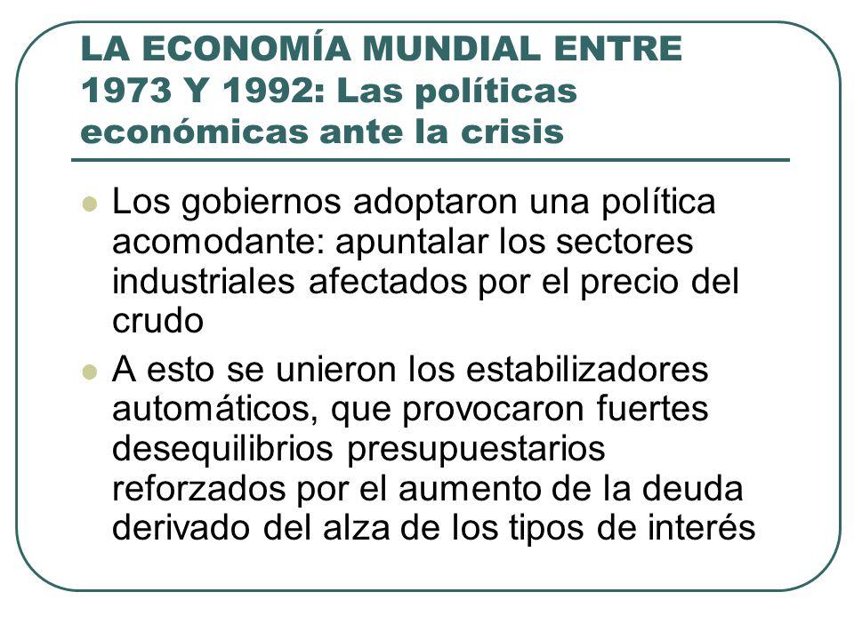 LA ECONOMÍA MUNDIAL ENTRE 1973 Y 1992: Las políticas económicas ante la crisis Los gobiernos adoptaron una política acomodante: apuntalar los sectores