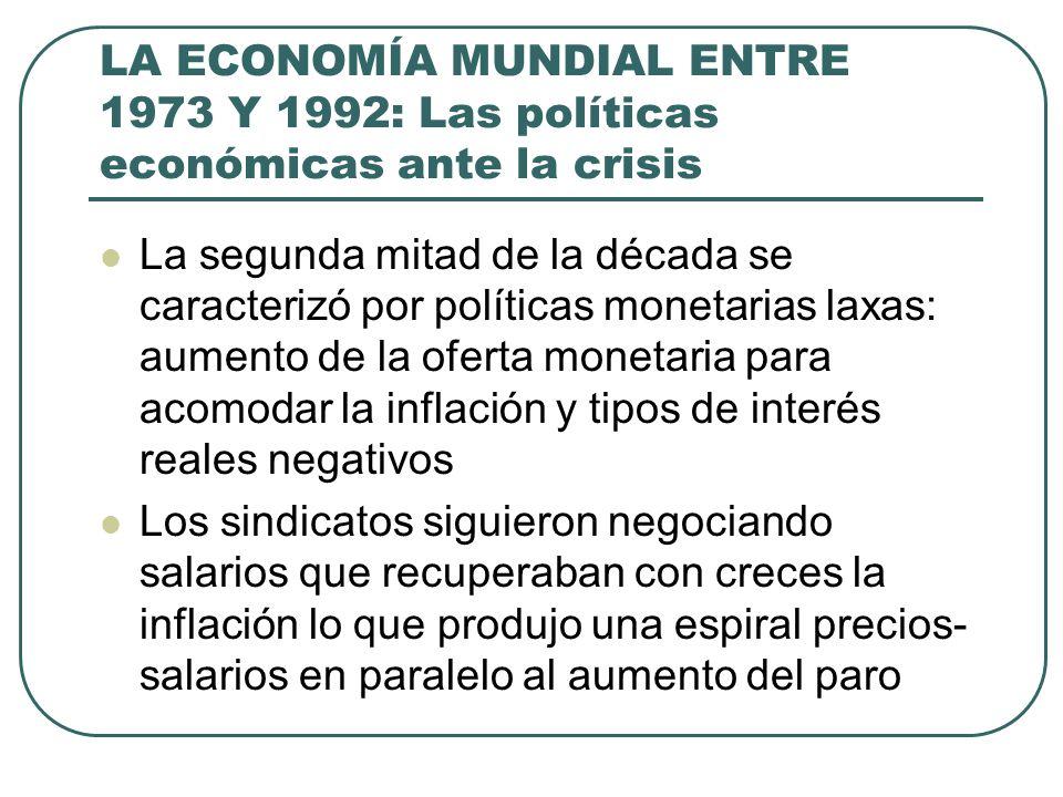 LA ECONOMÍA MUNDIAL ENTRE 1973 Y 1992: Las políticas económicas ante la crisis La segunda mitad de la década se caracterizó por políticas monetarias l