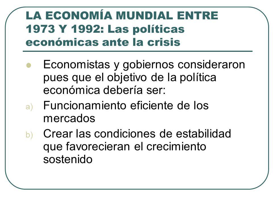 LA ECONOMÍA MUNDIAL ENTRE 1973 Y 1992: Las políticas económicas ante la crisis Economistas y gobiernos consideraron pues que el objetivo de la polític