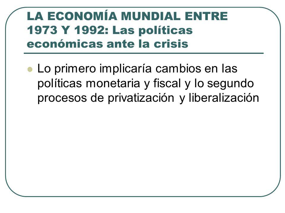 LA ECONOMÍA MUNDIAL ENTRE 1973 Y 1992: Las políticas económicas ante la crisis Lo primero implicaría cambios en las políticas monetaria y fiscal y lo