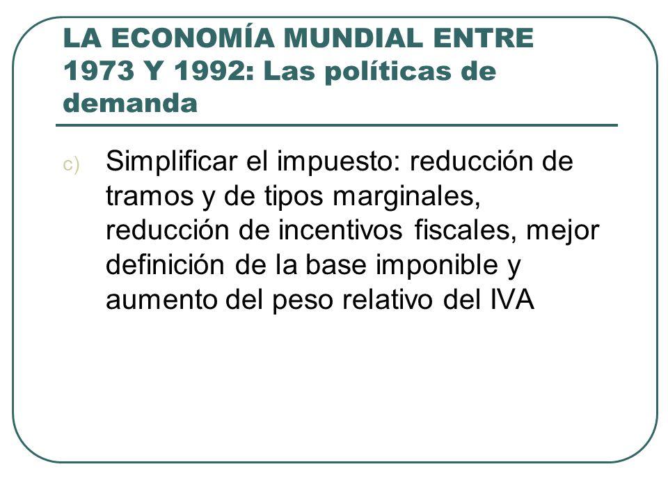 LA ECONOMÍA MUNDIAL ENTRE 1973 Y 1992: Las políticas de demanda c) Simplificar el impuesto: reducción de tramos y de tipos marginales, reducción de in