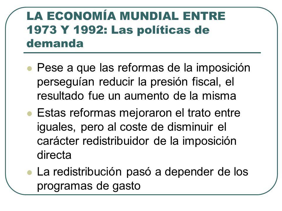 LA ECONOMÍA MUNDIAL ENTRE 1973 Y 1992: Las políticas de demanda Pese a que las reformas de la imposición perseguían reducir la presión fiscal, el resu