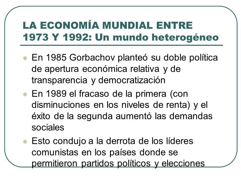 LA ECONOMÍA MUNDIAL ENTRE 1973 Y 1992: Un mundo heterogéneo En 1985 Gorbachov planteó su doble política de apertura económica relativa y de transparen