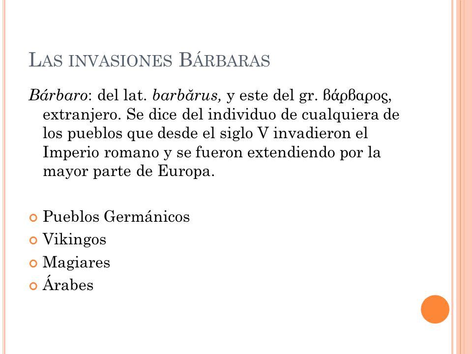 L AS INVASIONES B ÁRBARAS Bárbaro : del lat. barb ă rus, y este del gr. β ρβαρος, extranjero. Se dice del individuo de cualquiera de los pueblos que d
