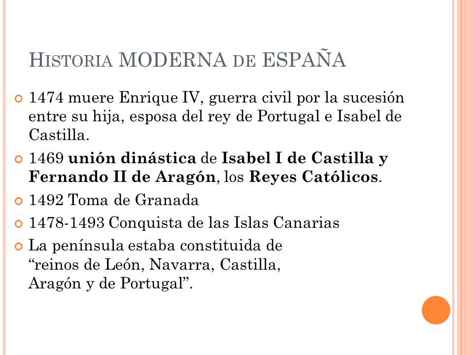 H ISTORIA MODERNA DE ESPAÑA 1474 muere Enrique IV, guerra civil por la sucesión entre su hija, esposa del rey de Portugal e Isabel de Castilla. 1469 u