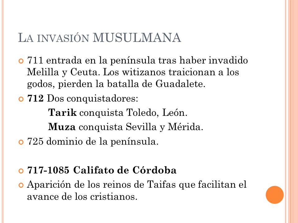 L A INVASIÓN MUSULMANA 711 entrada en la península tras haber invadido Melilla y Ceuta. Los witizanos traicionan a los godos, pierden la batalla de Gu