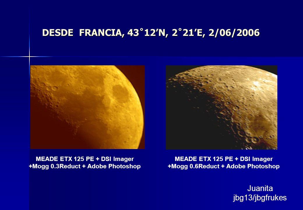 DESDE FRANCIA, 43˚12N, 2˚21E, 2/06/2006 MEADE ETX 125 PE + DSI Imager +Mogg 0.3Reduct + Adobe Photoshop MEADE ETX 125 PE + DSI Imager +Mogg 0.6Reduct + Adobe Photoshop Juanita jbg13/jbgfrukes