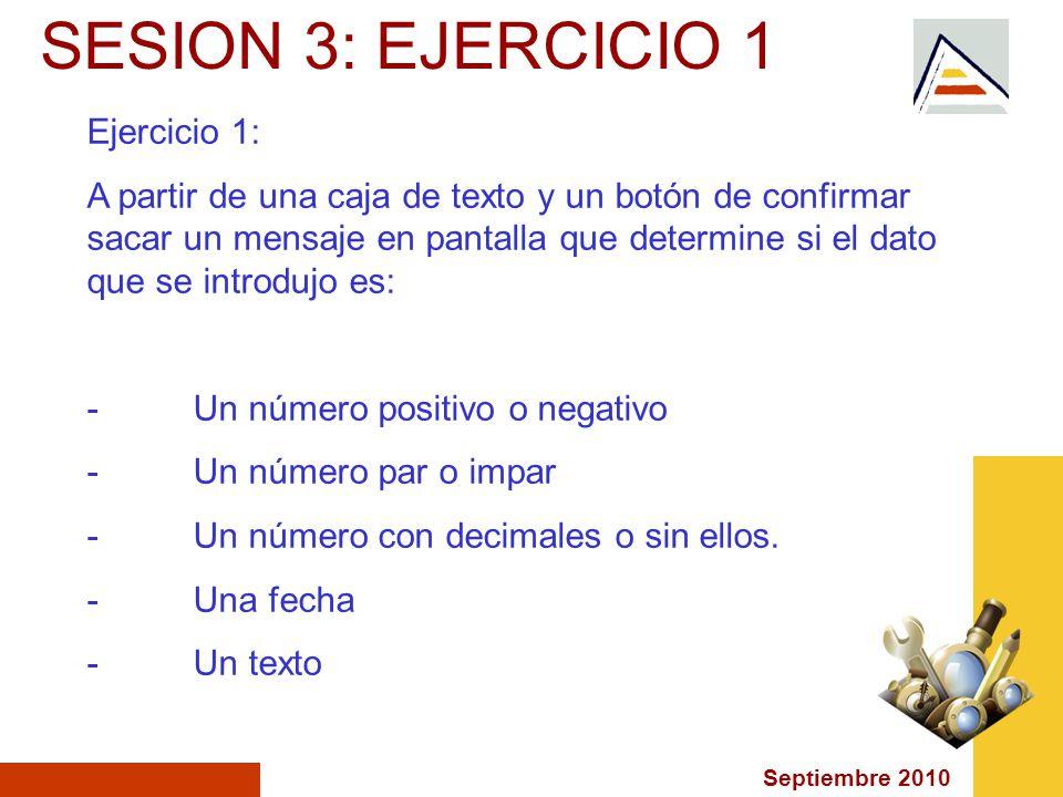 Septiembre 2010 SESION 3: EJERCICIO 1 Ejercicio 1: A partir de una caja de texto y un botón de confirmar sacar un mensaje en pantalla que determine si el dato que se introdujo es: -Un número positivo o negativo -Un número par o impar -Un número con decimales o sin ellos.