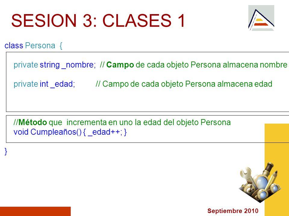 Septiembre 2010 SESION 3: CLASES 1 class Persona { private string _nombre; // Campo de cada objeto Persona almacena nombre private int _edad; // Campo de cada objeto Persona almacena edad //Método que incrementa en uno la edad del objeto Persona void Cumpleaños() { _edad++; } }