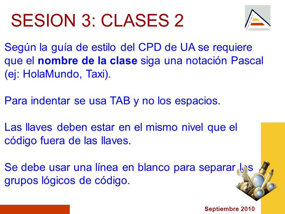 Septiembre 2010 SESION 3: CLASES 2 Según la guía de estilo del CPD de UA se requiere que el nombre de la clase siga una notación Pascal (ej: HolaMundo, Taxi).
