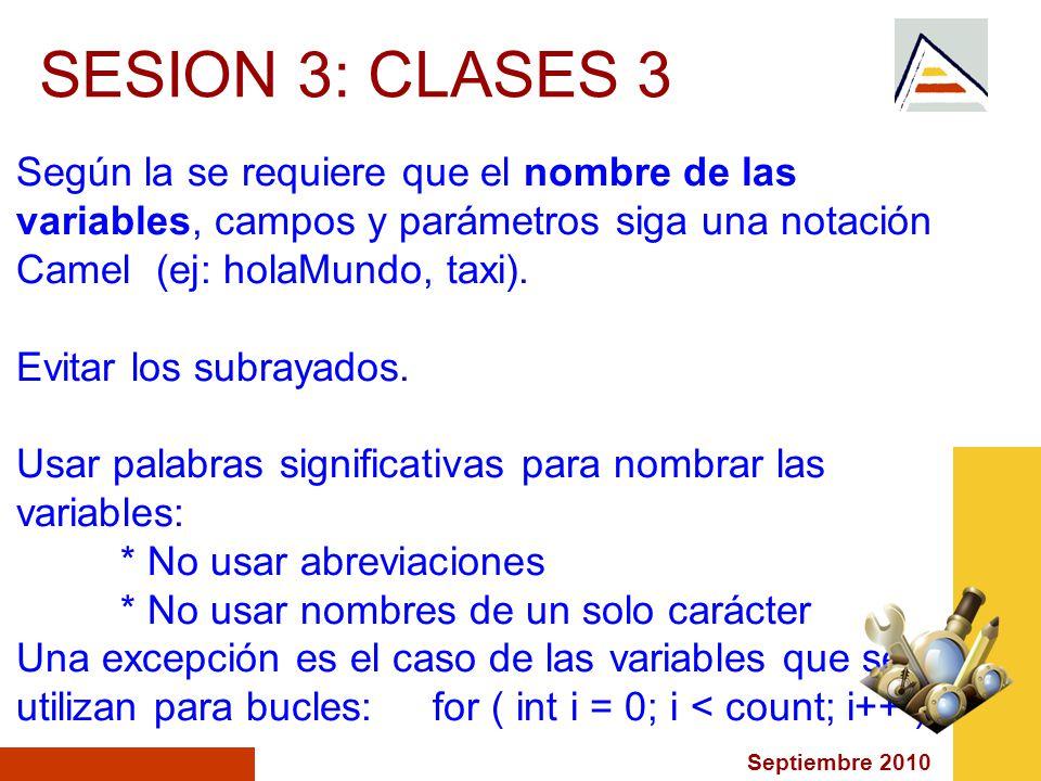 Septiembre 2010 SESION 3: CLASES 3 Según la se requiere que el nombre de las variables, campos y parámetros siga una notación Camel (ej: holaMundo, taxi).