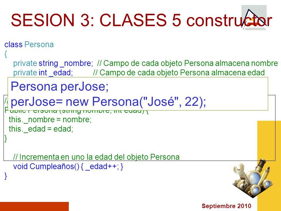 Septiembre 2010 SESION 3: CLASES 5 constructor class Persona { private string _nombre; // Campo de cada objeto Persona almacena nombre private int _edad; // Campo de cada objeto Persona almacena edad // Constructor Public Persona (string nombre, int edad) { this._nombre = nombre; this._edad = edad; } // Incrementa en uno la edad del objeto Persona void Cumpleaños() { _edad++; } } Persona perJose; perJose= new Persona( José , 22);