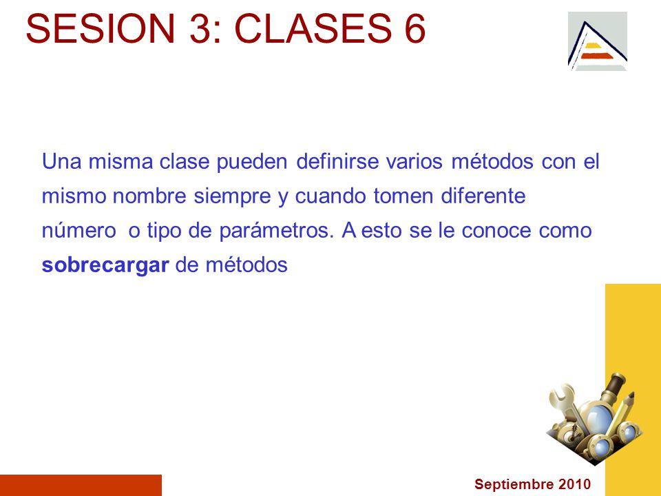 Septiembre 2010 SESION 3: CLASES 6 Una misma clase pueden definirse varios métodos con el mismo nombre siempre y cuando tomen diferente número o tipo de parámetros.