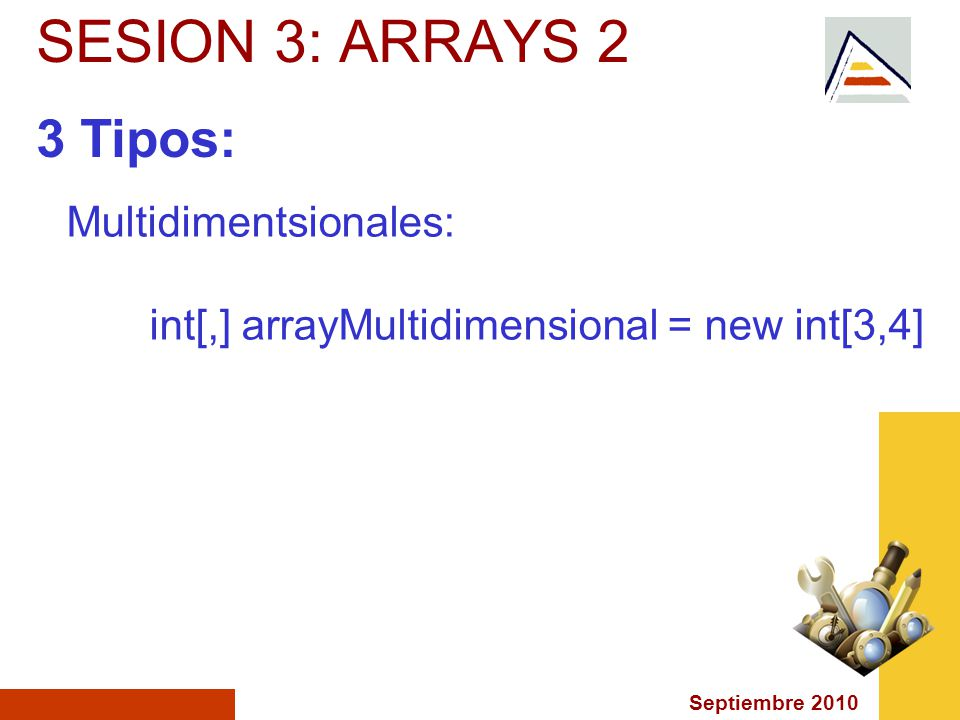 Septiembre 2010 SESION 3: ARRAYS 2 3 Tipos: Multidimentsionales: int[,] arrayMultidimensional = new int[3,4]