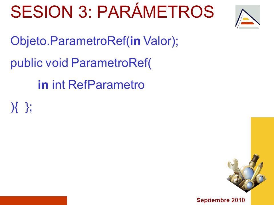 Septiembre 2010 SESION 3: PARÁMETROS Objeto.ParametroRef(in Valor); public void ParametroRef( in int RefParametro ){ };