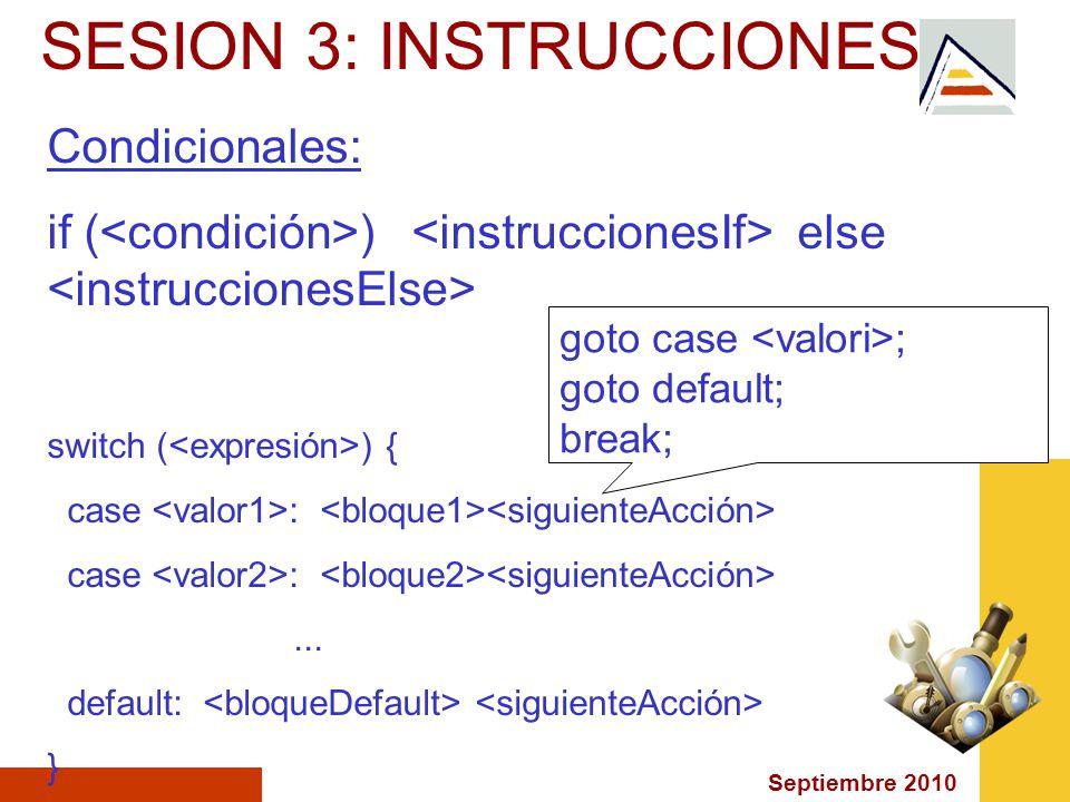 Septiembre 2010 SESION 3: INSTRUCCIONES Condicionales: if ( ) else switch ( ) { case :... default: } goto case ; goto default; break;