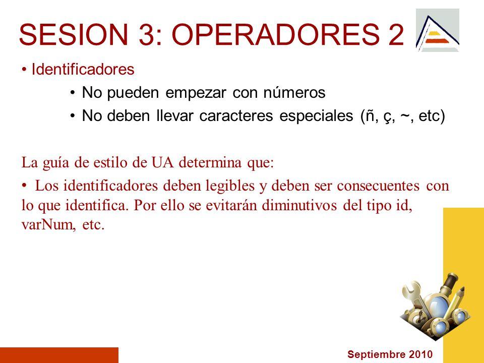 Septiembre 2010 SESION 3: OPERADORES 2 Identificadores No pueden empezar con números No deben llevar caracteres especiales (ñ, ç, ~, etc) La guía de estilo de UA determina que: Los identificadores deben legibles y deben ser consecuentes con lo que identifica.