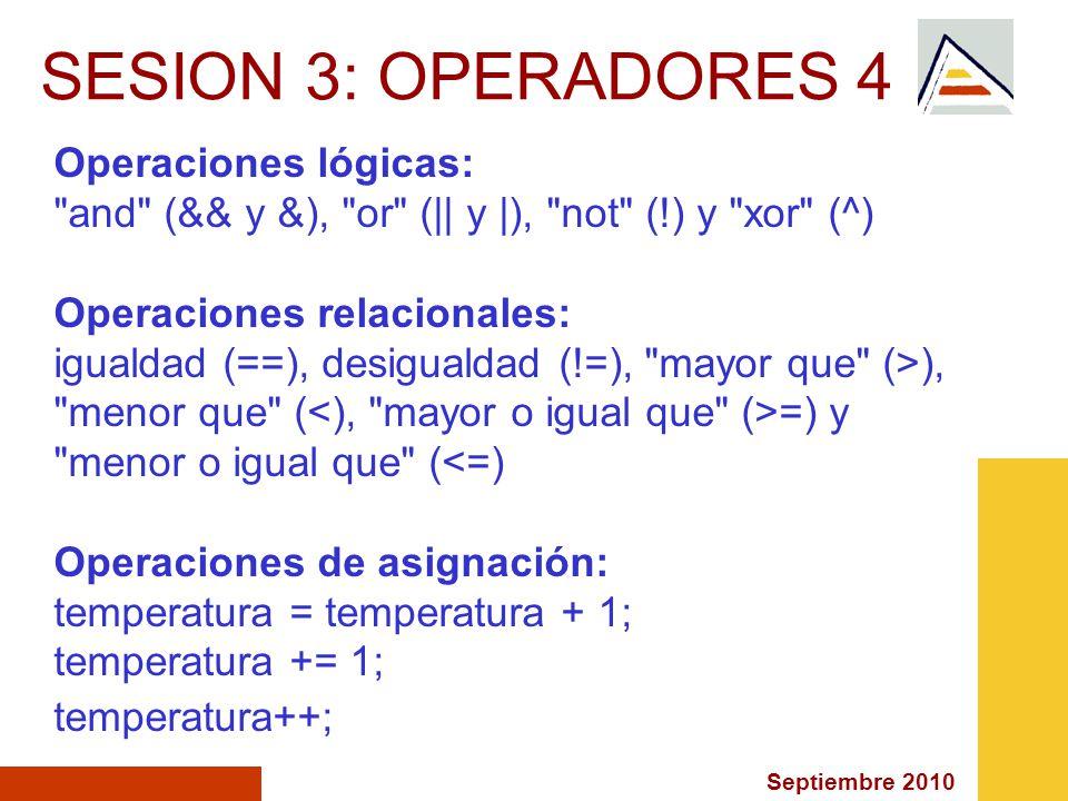 Septiembre 2010 SESION 3: OPERADORES 4 Operaciones lógicas: and (&& y &), or (|| y |), not (!) y xor (^) Operaciones relacionales: igualdad (==), desigualdad (!=), mayor que (>), menor que ( =) y menor o igual que (<=) Operaciones de asignación: temperatura = temperatura + 1; temperatura += 1; temperatura++;