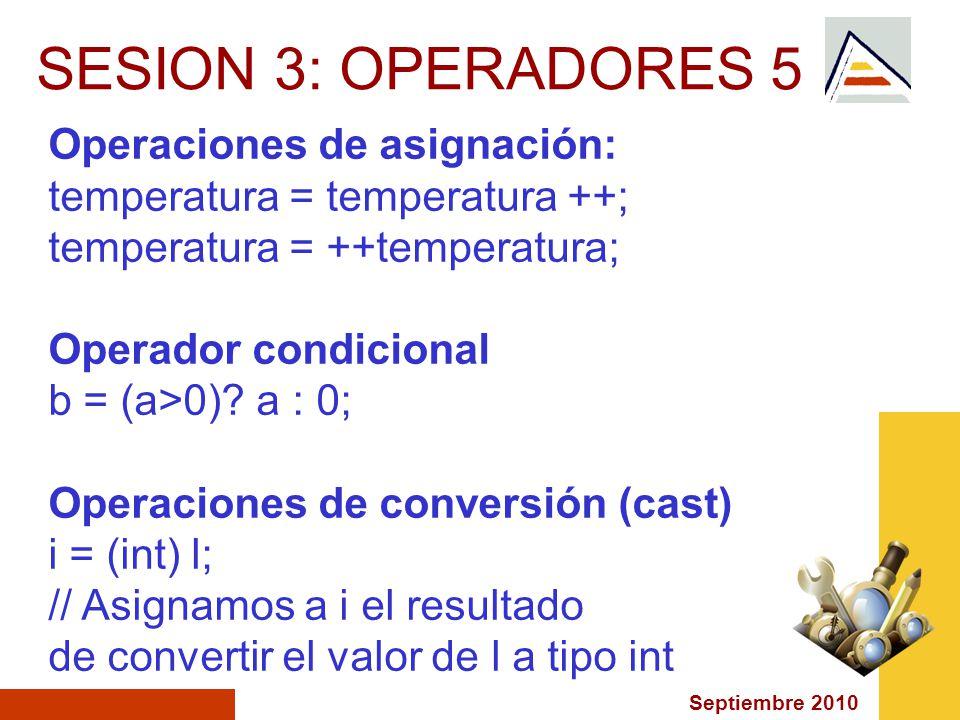 Septiembre 2010 SESION 3: OPERADORES 5 Operaciones de asignación: temperatura = temperatura ++; temperatura = ++temperatura; Operador condicional b = (a>0).