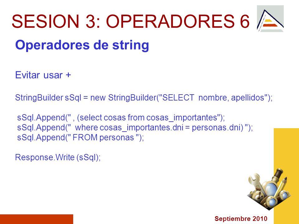 Septiembre 2010 SESION 3: OPERADORES 6 Operadores de string Evitar usar + StringBuilder sSql = new StringBuilder( SELECT nombre, apellidos ); sSql.Append( , (select cosas from cosas_importantes ); sSql.Append( where cosas_importantes.dni = personas.dni) ); sSql.Append( FROM personas ); Response.Write (sSql);