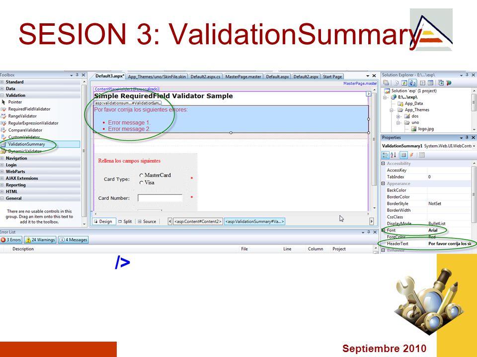 Septiembre 2010 SESION 3: ValidationSummary <asp:ValidationSummary ID= valSum runat= server HeaderText= Por favor corrija los siguientes errores: Font-Names= verdana Font-Size= 12 />