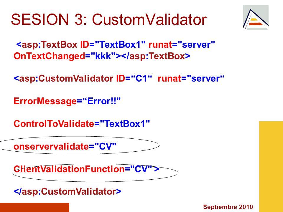 Septiembre 2010 SESION 3: CustomValidator <asp:CustomValidator ID=C1 runat= server ErrorMessage=Error!! ControlToValidate= TextBox1 onservervalidate= CV ClientValidationFunction= CV >