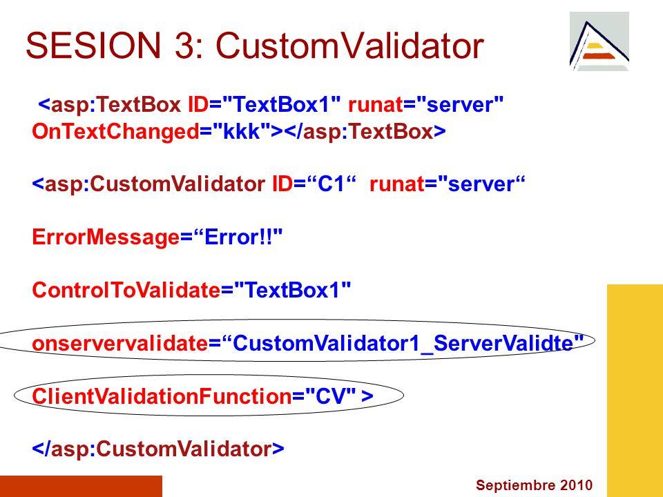Septiembre 2010 SESION 3: CustomValidator <asp:CustomValidator ID=C1 runat= server ErrorMessage=Error!! ControlToValidate= TextBox1 onservervalidate=CustomValidator1_ServerValidte ClientValidationFunction= CV >