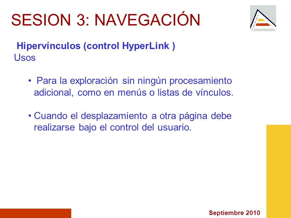 Septiembre 2010 SESION 3: NAVEGACIÓN Hipervínculos (control HyperLink ) Usos Para la exploración sin ningún procesamiento adicional, como en menús o listas de vínculos.