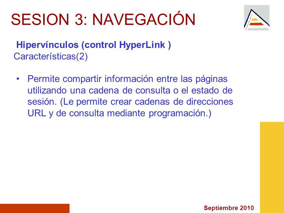 Septiembre 2010 SESION 3: NAVEGACIÓN Hipervínculos (control HyperLink ) Características(2) Permite compartir información entre las páginas utilizando una cadena de consulta o el estado de sesión.