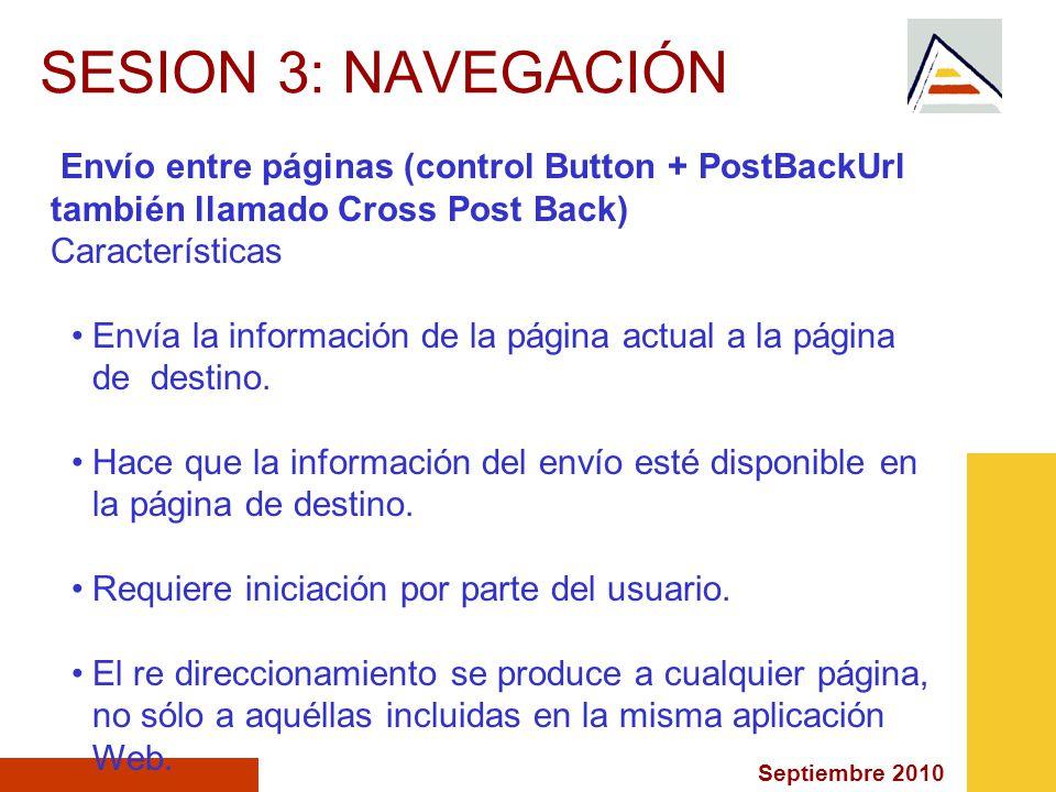 Septiembre 2010 SESION 3: NAVEGACIÓN Envío entre páginas (control Button + PostBackUrl también llamado Cross Post Back) Características Envía la información de la página actual a la página de destino.