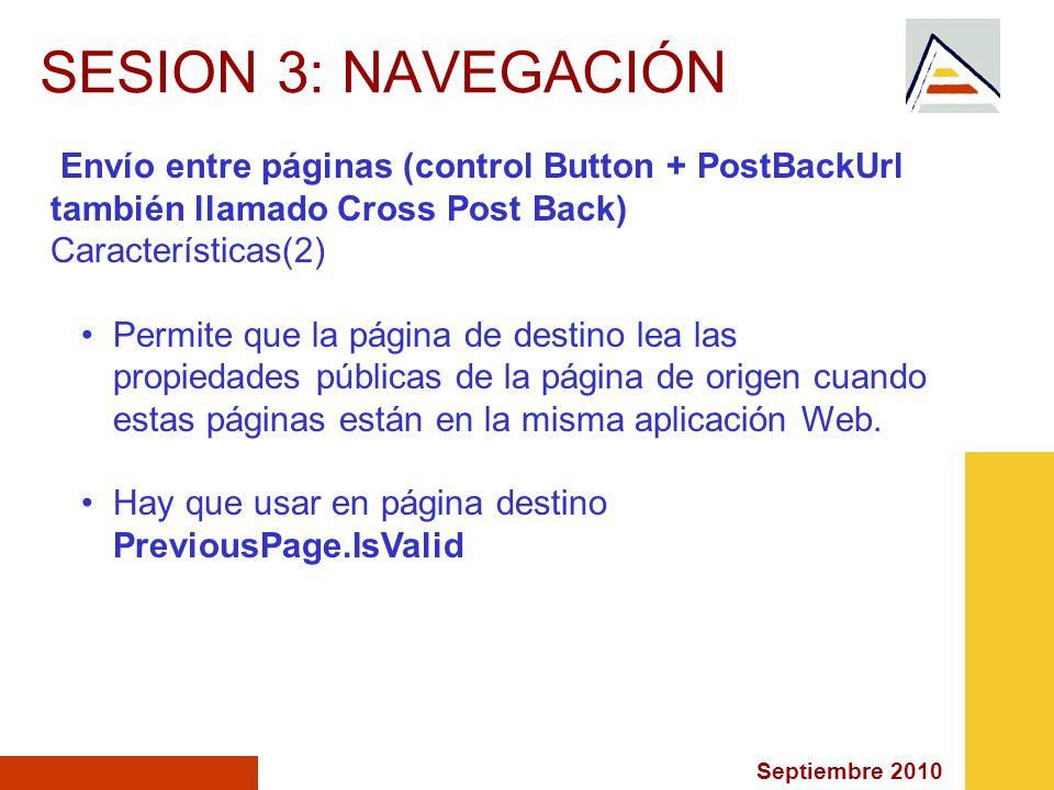 Septiembre 2010 SESION 3: NAVEGACIÓN Envío entre páginas (control Button + PostBackUrl también llamado Cross Post Back) Características(2) Permite que la página de destino lea las propiedades públicas de la página de origen cuando estas páginas están en la misma aplicación Web.