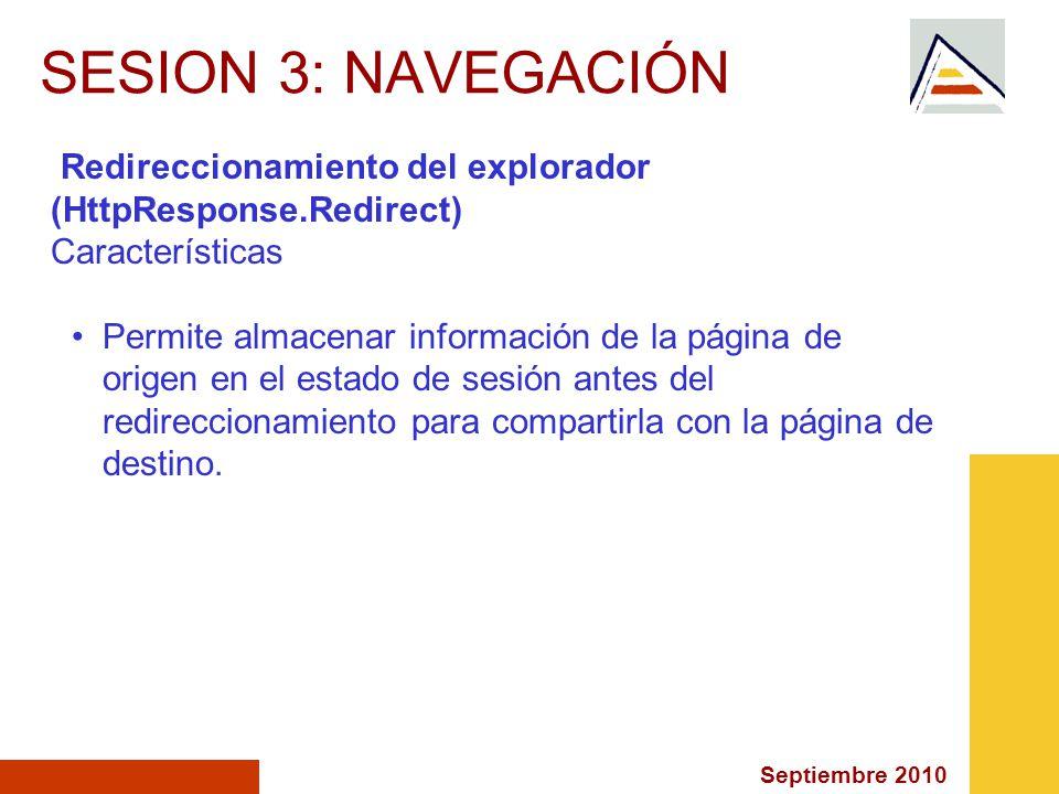 Septiembre 2010 SESION 3: NAVEGACIÓN Redireccionamiento del explorador (HttpResponse.Redirect) Características Permite almacenar información de la página de origen en el estado de sesión antes del redireccionamiento para compartirla con la página de destino.
