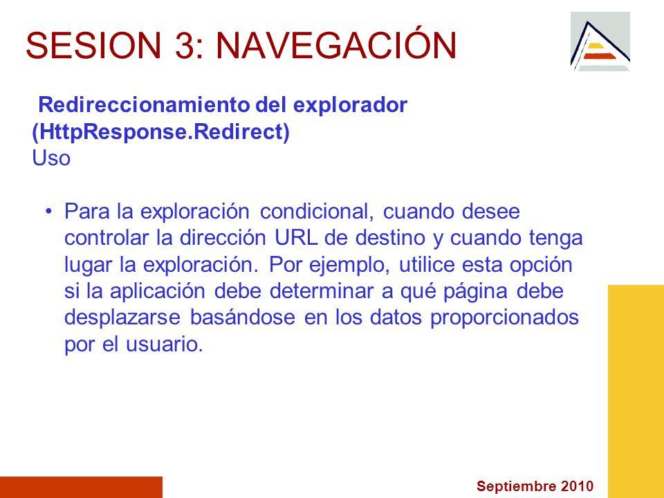 Septiembre 2010 SESION 3: NAVEGACIÓN Redireccionamiento del explorador (HttpResponse.Redirect) Uso Para la exploración condicional, cuando desee controlar la dirección URL de destino y cuando tenga lugar la exploración.