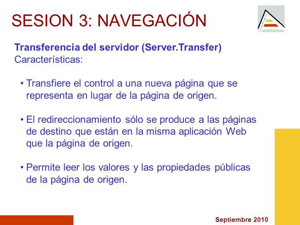 Septiembre 2010 SESION 3: NAVEGACIÓN Transferencia del servidor (Server.Transfer) Características: Transfiere el control a una nueva página que se representa en lugar de la página de origen.