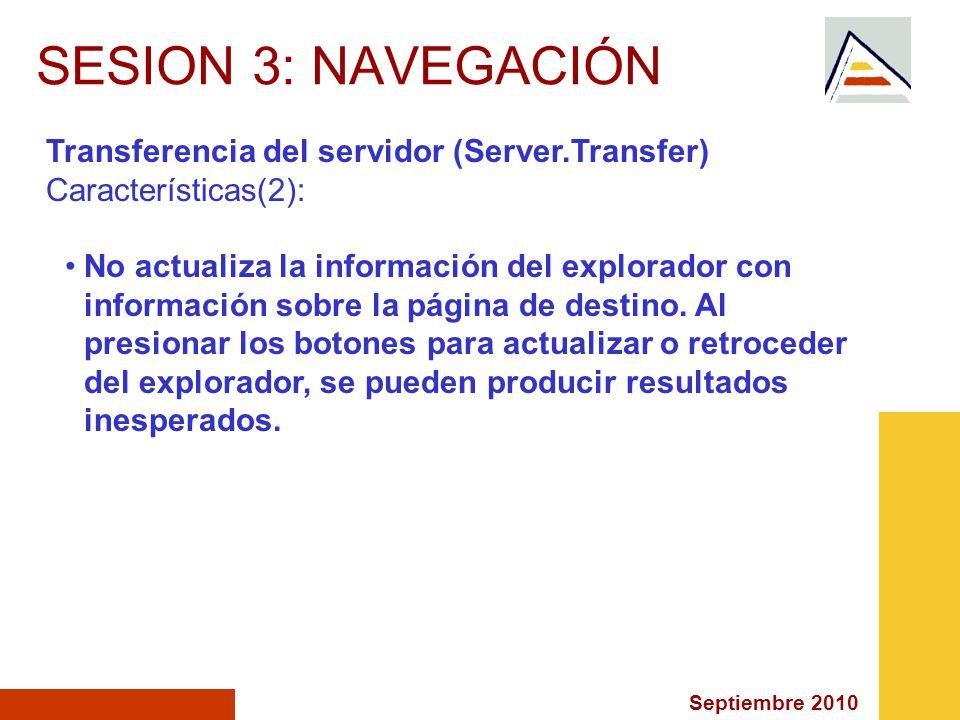 Septiembre 2010 SESION 3: NAVEGACIÓN Transferencia del servidor (Server.Transfer) Características(2): No actualiza la información del explorador con información sobre la página de destino.