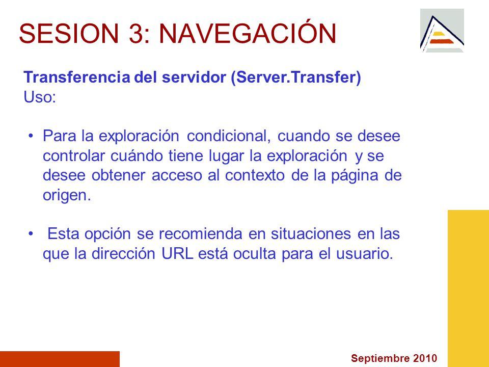 Septiembre 2010 SESION 3: NAVEGACIÓN Transferencia del servidor (Server.Transfer) Uso: Para la exploración condicional, cuando se desee controlar cuándo tiene lugar la exploración y se desee obtener acceso al contexto de la página de origen.