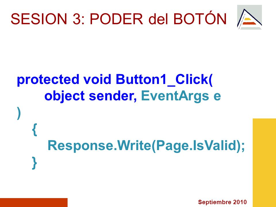 Septiembre 2010 SESION 3: PODER del BOTÓN protected void Button1_Click( object sender, EventArgs e ) { Response.Write(Page.IsValid); }