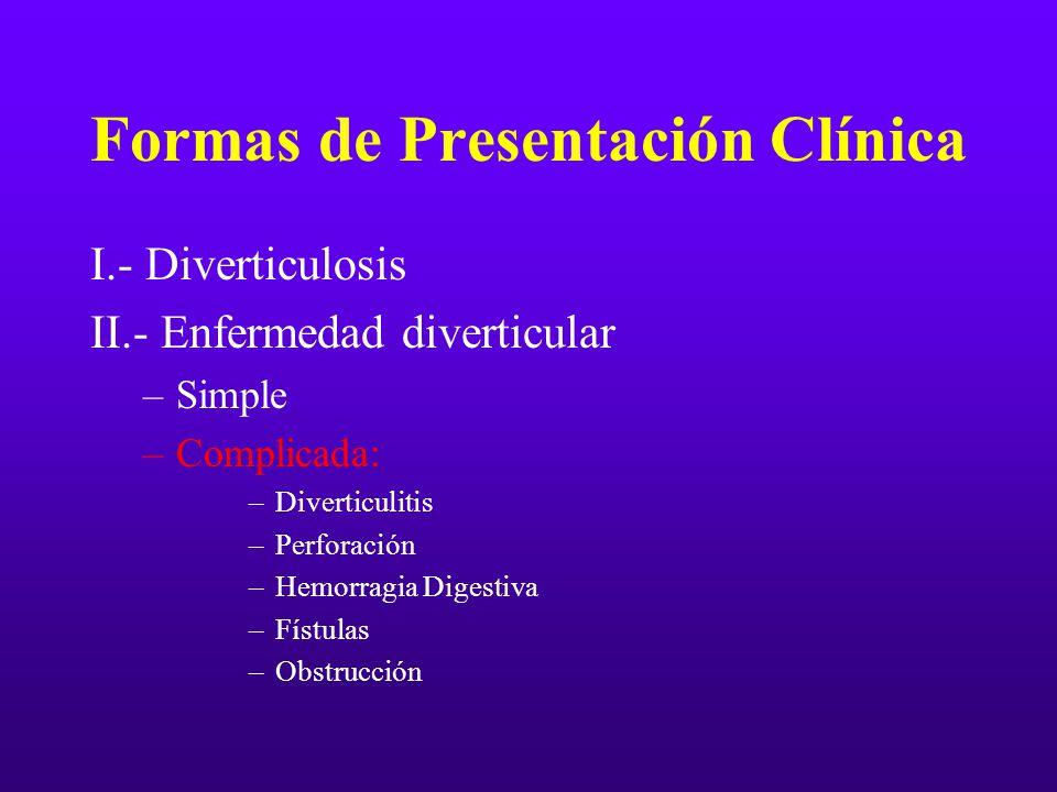 Formas de Presentación Clínica I.- Diverticulosis II.- Enfermedad diverticular –Simple –Complicada: –Diverticulitis –Perforación –Hemorragia Digestiva