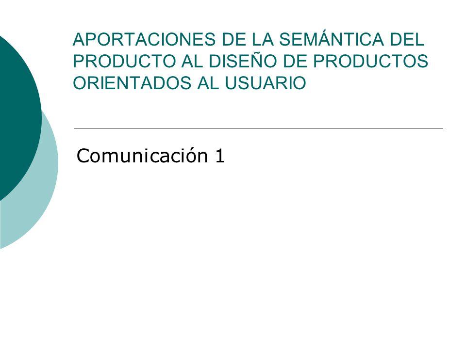 APORTACIONES DE LA SEMÁNTICA DEL PRODUCTO AL DISEÑO DE PRODUCTOS ORIENTADOS AL USUARIO Comunicación 1